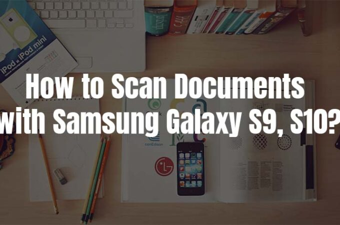 How to Scan Documents with Samsung Galaxy S9, S10, Note 9 & S21 Ultra, etc